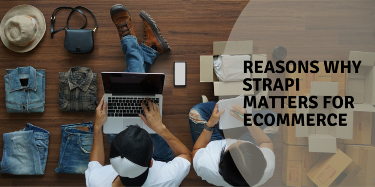 Reasons Why Strapi Matters for Ecommerce